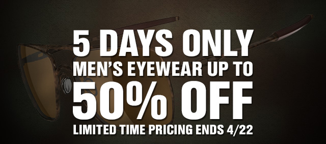 5 DAYS ONLY | MEN'S EYEWEAR UP TO 50% OFF | LIMITED TIME PRICING ENDS 4/22