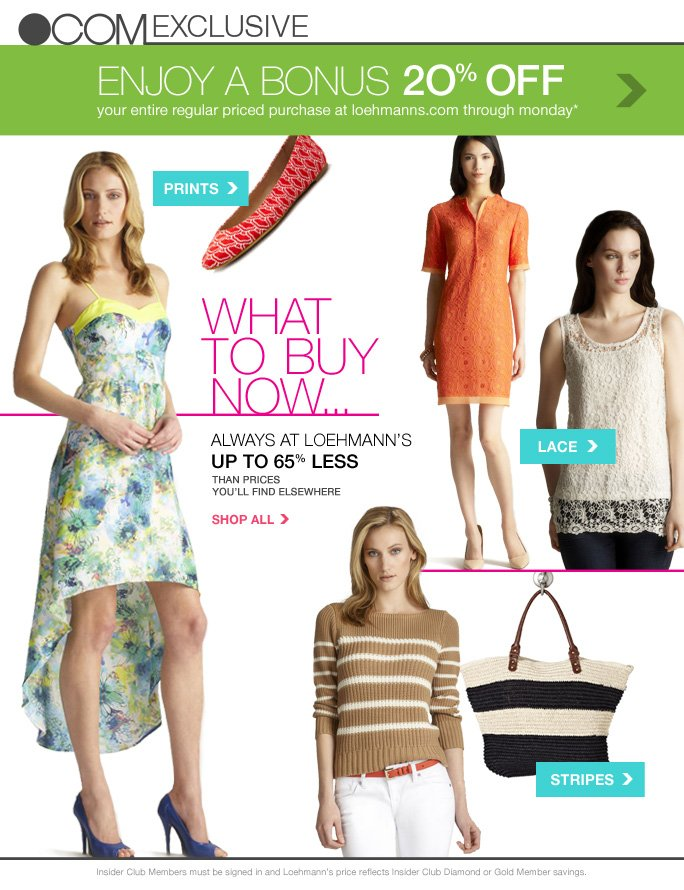 always free shipping  on all orders over $1OO*  .com exclusive  enjoy a bonus 2O% off your entire regular priced purchase at loehmanns.com through monday*  PRINTS LACE STRIPES  what  to buy now… always at loehmann's  up to 65% less than prices  you'll find elsewhere SHOP ALL  Insider Club Members must be signed in and Loehmann's price reflects Insider Club Diamond or Gold Member savings.  *20% off PROMOTIOnaL OFFER IS VALID on a regular priced purchase only now thru 4/23/13 at 2:59AM et online. Free shipping offer applies on orders of $100 or more, prior to sales tax and after any applicable discounts, only for standard shipping to one single address in the Continental US per order. Enter code BOUNCE4 at checkout to receive promotional discount. Offer not valid on clearance or previous purchases and excludes fragrances, hair care products, the purchase of Gift Cards and Insider  Club Membership fee. Cannot be used in conjunction with employee discount, or any other coupon or promotion. Discount may not be applied towards taxes, shipping & handling. No discount will be taken on Chanel, Hermes, Prada, Valentino, Carlos Falchi, Versace, D&G, Lanvin, Dolce & Gabbana, Judith Leiber, Casadei, Chloe, Yves Saint Laurent, Bottega Veneta, Sergio Rossi, & Jimmy Choo handbags; Chanel, Gucci, Hermes, D&G, Valentino, & Ferragamo watches; and all designer jewelry in department 28.  Quantities are limited and exclusions may apply. Please see loehmanns.com for details. Void in states where prohibited by law, no cash value except where prohibited, then the cash value is 1/100. Returns and exchanges are subject to Returns/Exchange Policy Guidelines. 2013  †Standard text message & data charges apply. Text STOP to opt out or HELP for help. For the terms and conditions of the Loehmann's text message program, please visit http://pgminf.com/loehmanns.html or call 1-877-471-4885 for more information.