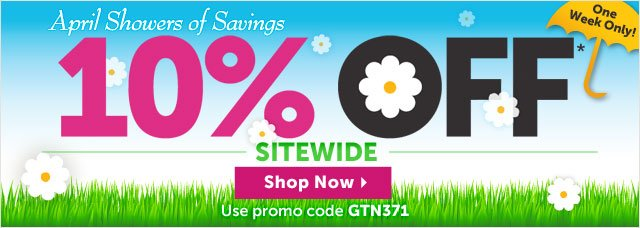 April Showers of Savings - 10% OFF* Sitewide - Use promo code GTN371
