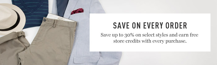 Save On Every Order - Save up to 30% on select styles and earn free store credits with every purchase.