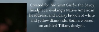 "Created for ""The Great Gatsby"": the Savoy headpiece, evoking a Native American headdress, and a daisy brooch of white and yellow diamonds. Both are based on archival Tiffany designs."