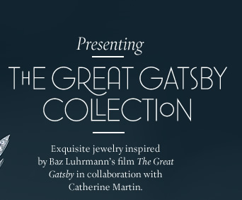 "Presenting: The Great Gatsby Collection - Exquisite jewelry inspired by Baz Luhrmann's film ""The Great Gatsby"" in collaboration with Catherine Martin."