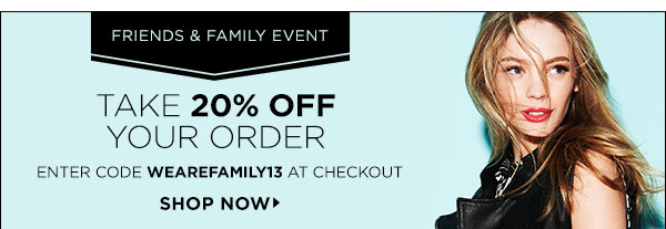 Who doesn't love being first? Enjoy early access to our Friends & Family event and take 20% off your next order on us. Just enter code WEAREFAMILY13 at checkout. Designer exclusions apply. Offer ends Thursday, April 18, 2013 at 11:59PM PST. Code cannot be combined with any other offer. Code cannot be applied to gift certificates, taxes, or shipping costs. Offer may be modified or cancelled by Shopbop at any time.  Void where prohibited. Other restrictions may apply.  >>