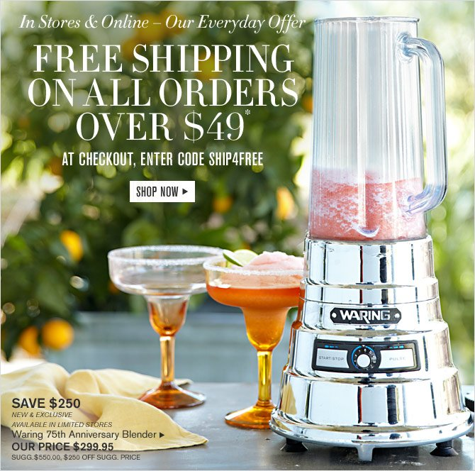 In Stores & Online – Our Everyday Offer -- FREE SHIPPING ON ALL ORDERS OVER $49* -- AT CHECKOUT, ENTER CODE SHIP4FREE -- SHOP NOW -- SAVE $250 -- NEW & EXCLUSIVE -- AVAILABLE IN LIMITED STORES -- Waring 75th Anniversary Blender -- OUR PRICE $299.95 (SUGG. $550, $250 OFF SUGG. PRICE)