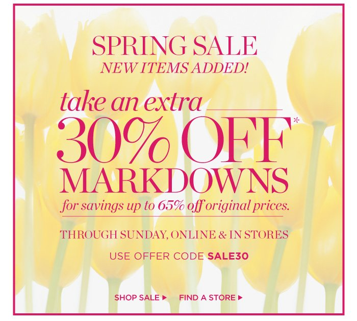 New Items Added! Spring Sale. Take an extra 30% off markdwowns for savings up to 65% off original prices. Through Sunday, online and in stores. Use offer code SALE30. Shop Now or Find a Store.