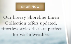 Shop Now.     Shop our breezy Shoreline Linen Collection for updated, effortless styles that are perfect for warm weather.