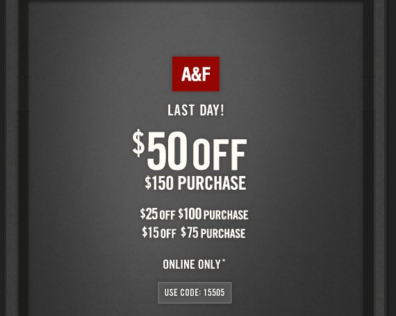 A&F     LAST DAY!     $50 OFF     $150 PURCHASE          $25 OFF     $100 PURCHASE          $15 OFF     $75 PURCHASE          ONLINE ONLY*          USE CODE: 15505