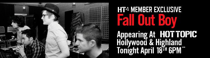 HT+1 MEMBER EXCLUSIVE - FALL OUT BOY APPEARING AT HOT TOPIC HOLLYWOOD & HIGHLAND TONIGHT, APRIL 18TH AT 6PM***
