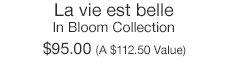 La vie est belle In Bloom Collection $95.00 (A $112.50 Value)