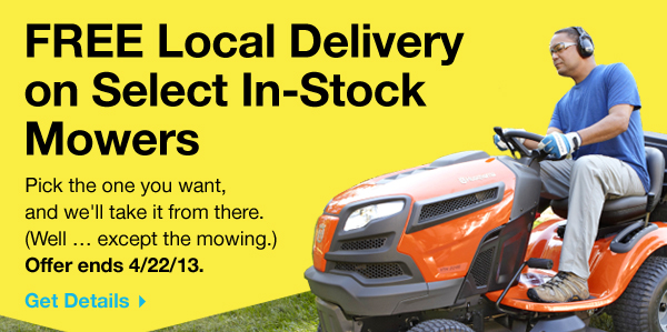 FREE Local Delivery on Select In-Stock Mowers. Pick the one you want, and we'll take it from there. (Well ... except the mowing.) Offer ends 4/22/13. Get Details