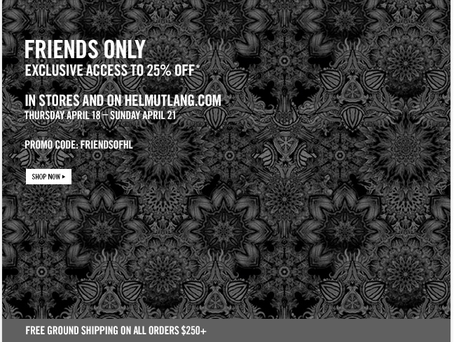 FRIENDS ONLY - EXCLUSIVE ACCESS TO 25% OFF * in stores and on helmutlang.com - Thursday April 18 - SUnday april 21 - PROMO CODE: FRIENDSOFHL  - SHOP NOW