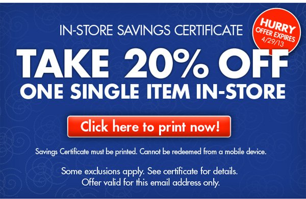 IN-STORE SAVINGS CERTIFICATE  HURRY OFFER EXPIRES 4/29/13  TAKE 20% OFF ONE SINGLE ITEM IN-STORE Click here to print now!  Savings Certificate must be printed. Cannot be redeemed from a mobile device. Some exclusions apply. See certificate for details. Offer valid for this email address only.