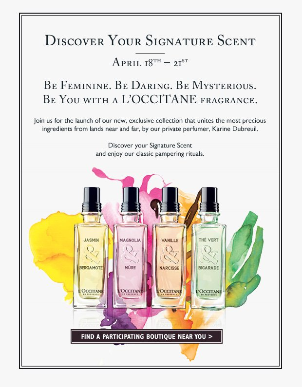 April 18th - 21st Be Feminine. Be Daring. Be Mysterious. Be You with a L'OCCITANE fragrance. Join us for the launch of our new, exclusive collection that unites the most precious ingredients of lands near and far, by our private perfumer, Karine Dubreuil. Discover your Signature Scent and enjoy our classic pampering rituals.  Find a participating boutique near you!