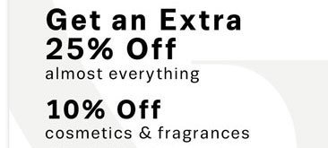 Get an Extra 25% Off almost everything, 10% Off cosmetics & fragrances