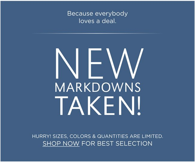 Because everybody loves a deal. | NEW MARKDOWNS TAKEN! | HURRY! SIZES, COLORS & QUANTITIES ARE LIMITED. | SHOP NOW FOR BEST SELECTION