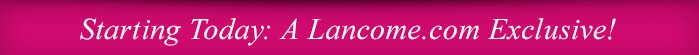 Starting Today: A Lancome.com Exclusive!