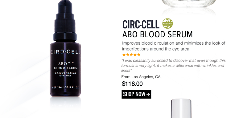 """Paraben-free Circ-Cell ABO Blood Serum  Improves blood circulation and minimizes the look of imperfections around the eye area. """"I was pleasantly surprised to discover that even though this formula is very light, it makes a difference with wrinkles and lines!"""" –From Los Angeles, CA $118 Shop Now>>"""