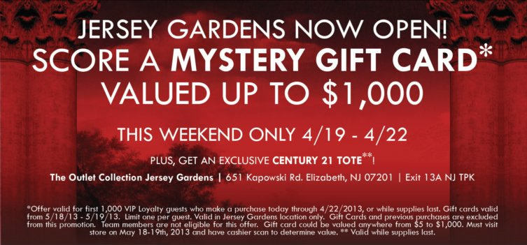 Offer valid for first 1,000 VIP Loyalty guests who make a purchase today through 4/22/2013, or while supplies last. Gift cards valid from 5/18/13 - 5/19/13. Limit one per guest. Valid in Jersey Gardens location only. Gift Cards and previous purchases are excluded from this promotion. Team members are not eligible for this offer. Gift card could be valued anywhere from $5 to $1,000. Must visit store on  Mar 1819th, 2013 and have cashier scan to determine value.