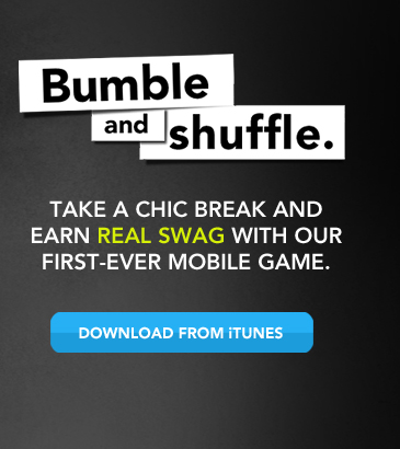 Presenting Bumble and shuffle.  Take a chic break and earn real swag with our first-ever mobile game. »DOWNLOAD FROM iTUNES