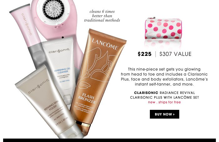 This nine-piece set gets you glowing from head to toe and includes a Clarisonic Plus, face and body exfoliators, Lancome's instant self-tanner, and more. Cleans 6 times better than traditional methods.