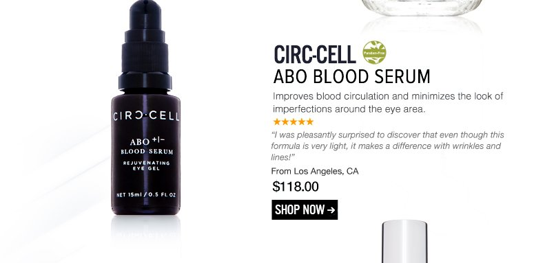 "Paraben-free Circ-Cell ABO Blood Serum  Improves blood circulation and minimizes the look of imperfections around the eye area. ""I was pleasantly surprised to discover that even though this formula is very light, it makes a difference with wrinkles and lines!"" –From Los Angeles, CA $118 Shop Now>>"