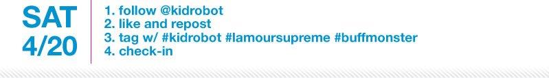 Saturday April 20.  1.Follow @kidrobot 2.Like and repost 3.tag w/ #kidrobot #lamorsupreme #buffmonster