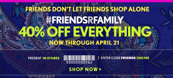 FRIENDS DON'T LET FRIENDS SHOP ALONE#FRIENDSRFAMILY40% OFF  EVERYTHING*NOW THROUGH APRIL 21PRESENT IN STORESENTER CODE FRIENDS  ONLINESHOP NOW