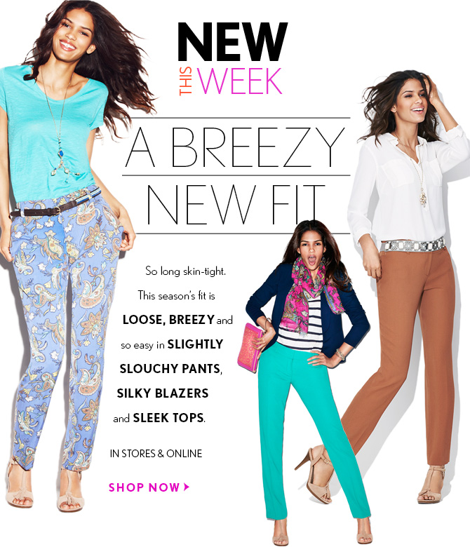 NEW THIS WEEKA BREEZYNEW FITSo long skin-tight.This season's fit is  LOOSE, BREEZY andso easy in SLIGHTLYSLOUCHY PANTS,SILKY BLAZERSand SLEEK  TOPS.IN STORES & ONLINESHOP NOW