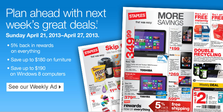 Plan  ahead with next weeks great deals.† Sunday April 21,  2013–April 27, 2013. 5% back in rewards on everything. Save up to  $180 on furniture. Save up to $190 on Windows 8 computers. See our  Weekly Ad.