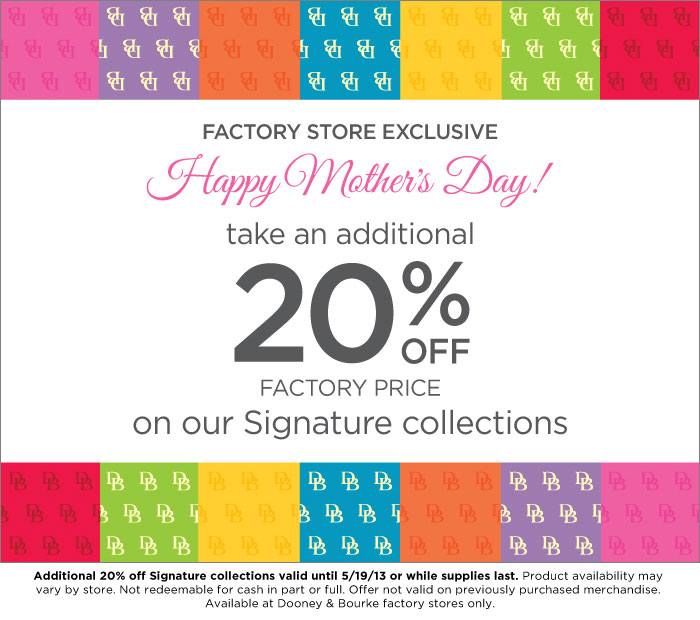 Factory Store Exclusive, Happy Mother's Day! Take an addtional 20% off factory price on our Signature collections. Valid until 5-19-13 or while supplies last.