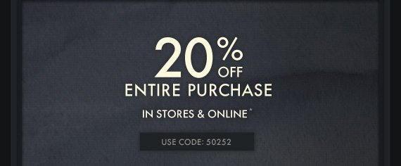 20% OFF ENTIRE PURCHASE IN STORES & ONLINE* USE CODE:50252