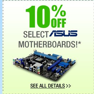 10% OFF SELECT ASUS MOTHERBOARDS!*  See All Details