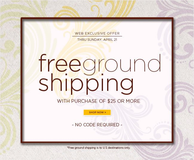 Free Ground Shipping Event*  on purchases of $25 or more  No code required.  Thru Sunday, 4/21   *Free ground shipping to U.S. destinations only.   Shop online at www.papyrusonline.com