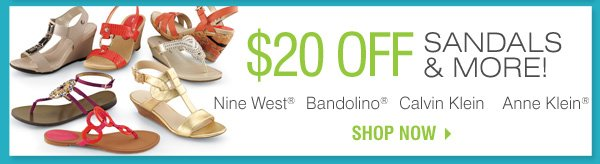 $20 OFF SANDALS & MORE! Nine West® Bandolino® Calvin Klein Anne Klein® Shop now