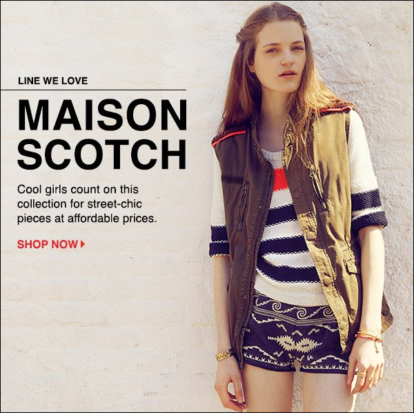 Maison Scotch captures the offhanded brand of chic favored by city girls around the world. Shop now >>