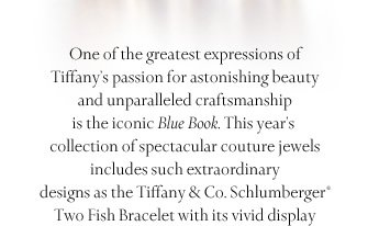 "One of the greatest expressions of Tiffany's passion for astonishing beauty and unparalleled craftsmanship is the iconic ""Blue Book."" This year's collection of spectacular couture jewels includes such extraordinary designs as the Tiffany & Co. Schlumberger® Two Fish Bracelet, with its vivid display of sapphires, spinels and  diamonds."