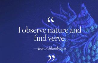"""I observe nature and find verve."" —Jean Schlumberger"