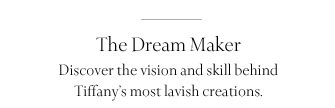 The Dream Maker: Discover the vision and skill behind Tiffany's most lavish creations.