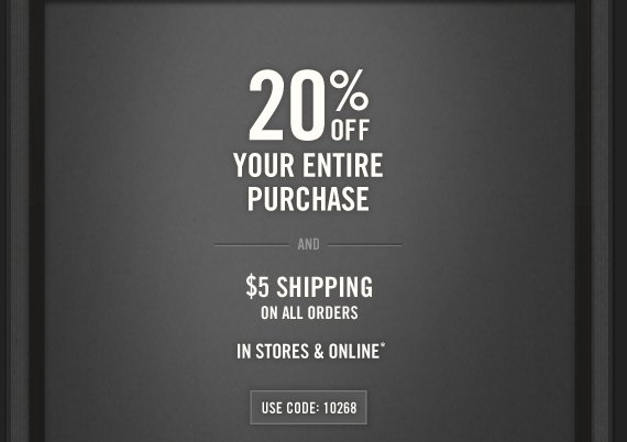 20% OFF     YOUR ENTIRE     PURCHASE          AND          $5 SHIPPING     ON ALL ORDERS          IN STORES & ONLINE*          USE CODE: 10268