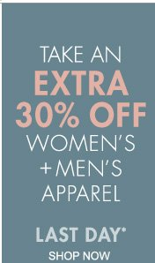 TAKE AN EXTRA 30% OFF WOMEN'S + MEN'S APPAREL