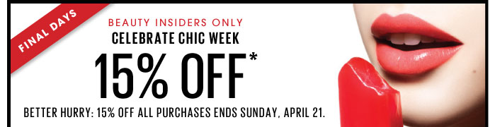 Final days. Beauty Insiders only. Celebrate Chic Week. 15% off*. Better hurry: 15% off all purchases ends Sunday, April 21.