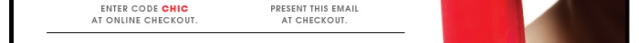 Enter code CHIC at online checkout. Present this email at checkout.