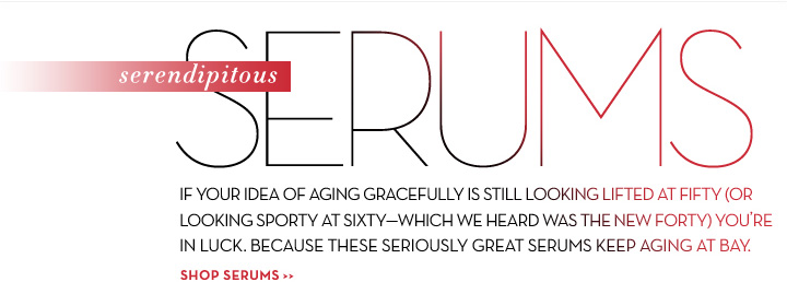 Serendipitous SERUMS. IF YOUR IDEA OF AGING GRACEFULLY IS STILL LOOKING LIFTED AT FIFTY (OR LOOKING SPORTY AT SIXTY-WHICH WE HEARD WAS THE NEW FORTY) YOU'RE IN LUCK. BECAUSE THESE SERIOUSLY GREAT SERUMS KEEP AGING AT BAY. SHOP SERUMS.