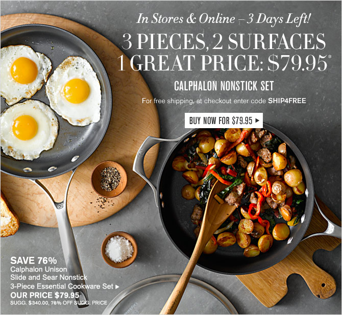 In Stores & Online – 3 Days Left! - 3 PIECES, 2 SURFACES 1 GREAT PRICE: $79.95* - CALPHALON NONSTICK SET -- For free shipping, at checkout enter code SHIP4FREE - BUY NOW FOR $79.95