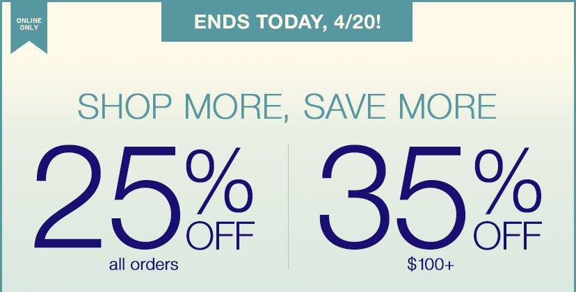 ONLINE ONLY | ENDS TODAY, 4/20! | SHOP MORE, SAVE MORE | 25% OFF all orders | 35% OFF $100+