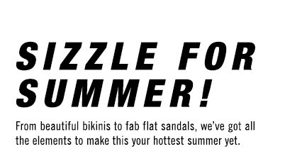 SIZZLE FOR SUMMER! From beautiful bikinis to fab flat sandals, we've got all the elements to make this your hottest summer yet.
