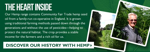 THE HEART INSIDE -- Our Hemp range contains Community Fair Trade hemp seed oil from a family-run co-operative in England. It is grown using traditional farming methods passed down through the generations and without the use of pesticides – helping to protect the natural habitat. The crop provides a stable income for the farmers and a rich oil for us. -- DISCOVER OUR HISTORY WITH HEMP