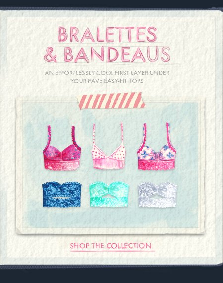 BRALETTES & BANDEAUS. An effortlessly cool first layer under  your fave easy-fit tops. SHOP THE COLLECTION