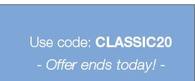 Use code: CLASSIC20 Offer ends today!