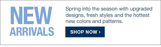 NEW ARRIVALS. Spring into the season with upgraded designs, fresh styles and the hottest new colors and patterns.  SHOP NOW